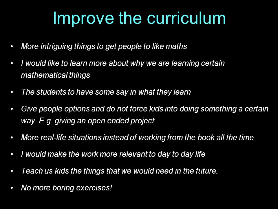 Improve the curriculum More intriguing things to get people to like maths I would like to learn more about why we are learning certain mathematical things The students to have some say in what they learn Give people options and do not force kids into doing something a certain way.