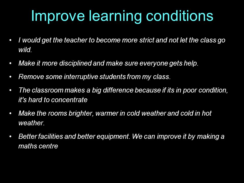 Improve learning conditions I would get the teacher to become more strict and not let the class go wild.