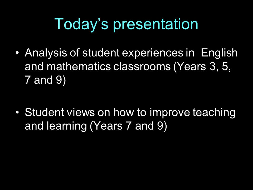 Today's presentation Analysis of student experiences in English and mathematics classrooms (Years 3, 5, 7 and 9) Student views on how to improve teaching and learning (Years 7 and 9)