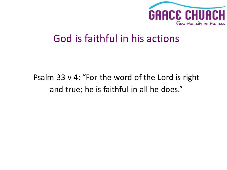 God is faithful in his actions Psalm 33 v 4: For the word of the Lord is right and true; he is faithful in all he does.