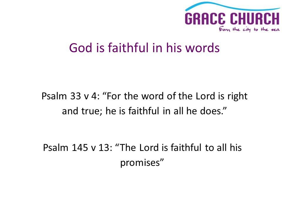 God is faithful in his words Psalm 33 v 4: For the word of the Lord is right and true; he is faithful in all he does. Psalm 145 v 13: The Lord is faithful to all his promises