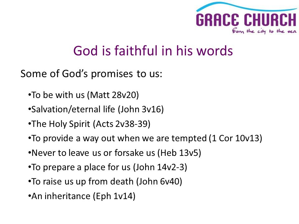 God is faithful in his words To be with us (Matt 28v20) Salvation/eternal life (John 3v16) The Holy Spirit (Acts 2v38-39) To provide a way out when we are tempted (1 Cor 10v13) Never to leave us or forsake us (Heb 13v5) To prepare a place for us (John 14v2-3) To raise us up from death (John 6v40) An inheritance (Eph 1v14) Some of God's promises to us: