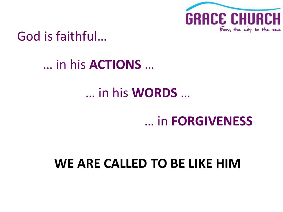 God is faithful… … in his ACTIONS … … in his WORDS … … in FORGIVENESS WE ARE CALLED TO BE LIKE HIM