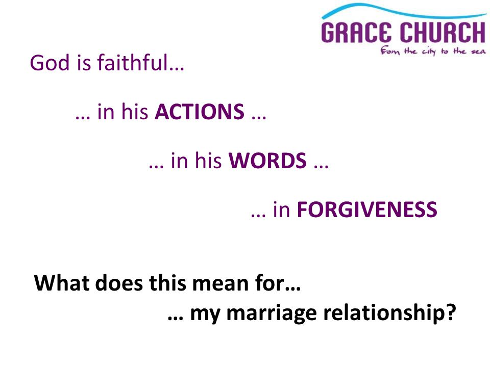 God is faithful… … in his ACTIONS … … in his WORDS … … in FORGIVENESS What does this mean for… … my marriage relationship