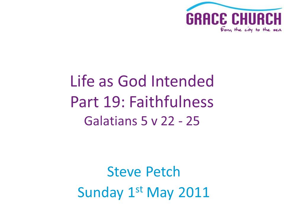 Steve Petch Sunday 1 st May 2011 Life as God Intended Part 19: Faithfulness Galatians 5 v 22 - 25
