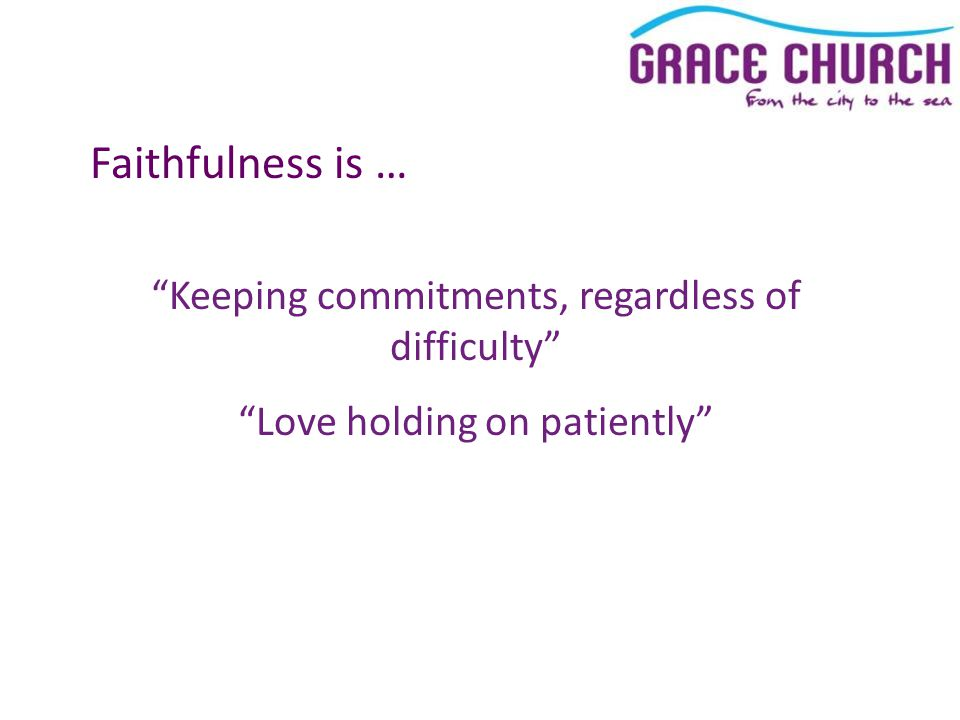 Faithfulness is … Keeping commitments, regardless of difficulty Love holding on patiently