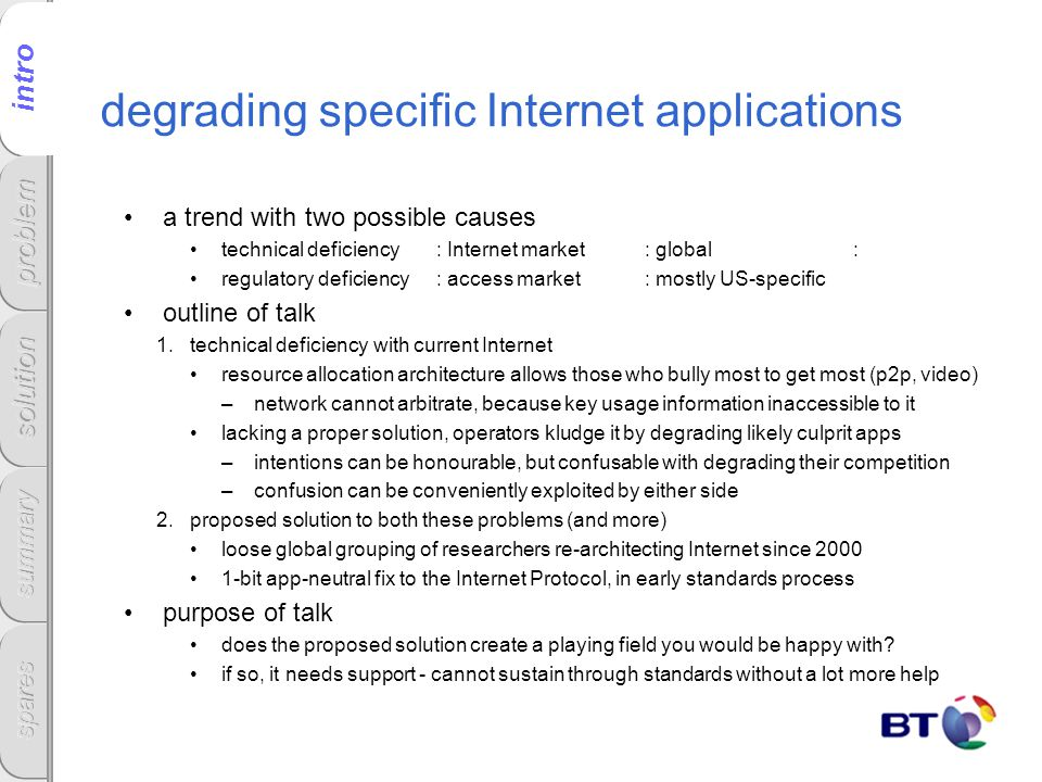 degrading specific Internet applications a trend with two possible causes technical deficiency: Internet market: global: regulatory deficiency: access market: mostly US-specific outline of talk 1.technical deficiency with current Internet resource allocation architecture allows those who bully most to get most (p2p, video) –network cannot arbitrate, because key usage information inaccessible to it lacking a proper solution, operators kludge it by degrading likely culprit apps –intentions can be honourable, but confusable with degrading their competition –confusion can be conveniently exploited by either side 2.proposed solution to both these problems (and more) loose global grouping of researchers re-architecting Internet since 2000 1-bit app-neutral fix to the Internet Protocol, in early standards process purpose of talk does the proposed solution create a playing field you would be happy with.