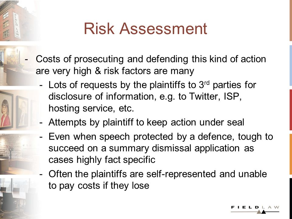 Risk Assessment -Costs of prosecuting and defending this kind of action are very high & risk factors are many -Lots of requests by the plaintiffs to 3 rd parties for disclosure of information, e.g.
