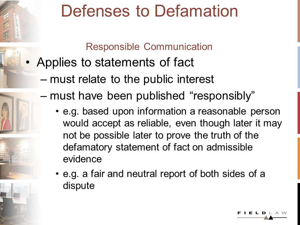 Defenses to Defamation Responsible Communication Applies to statements of fact –must relate to the public interest –must have been published responsibly e.g.