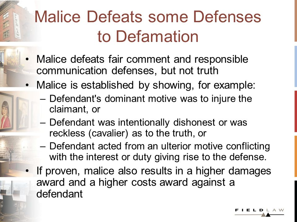 Malice Defeats some Defenses to Defamation Malice defeats fair comment and responsible communication defenses, but not truth Malice is established by showing, for example: –Defendant s dominant motive was to injure the claimant, or –Defendant was intentionally dishonest or was reckless (cavalier) as to the truth, or –Defendant acted from an ulterior motive conflicting with the interest or duty giving rise to the defense.
