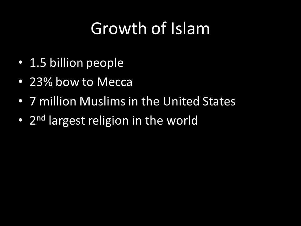 Growth of Islam 1.5 billion people 23% bow to Mecca 7 million Muslims in the United States 2 nd largest religion in the world