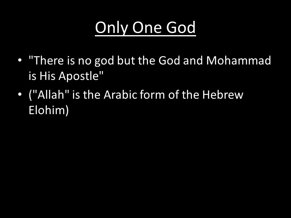 Only One God There is no god but the God and Mohammad is His Apostle ( Allah is the Arabic form of the Hebrew Elohim)