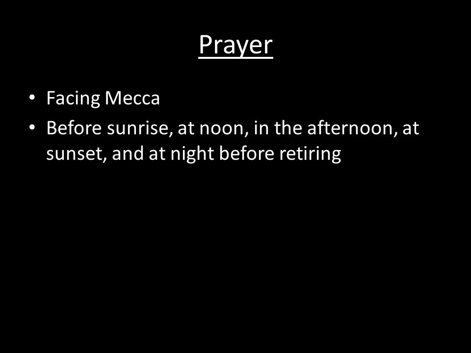 Prayer Facing Mecca Before sunrise, at noon, in the afternoon, at sunset, and at night before retiring