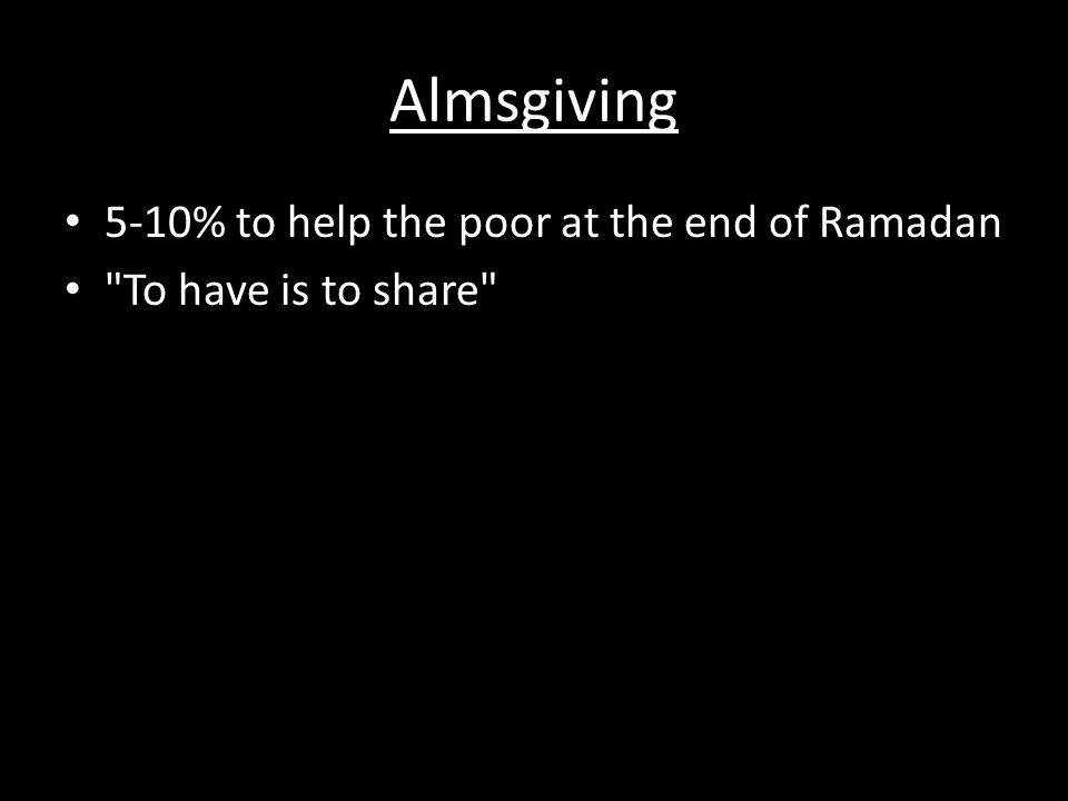 Almsgiving 5-10% to help the poor at the end of Ramadan To have is to share