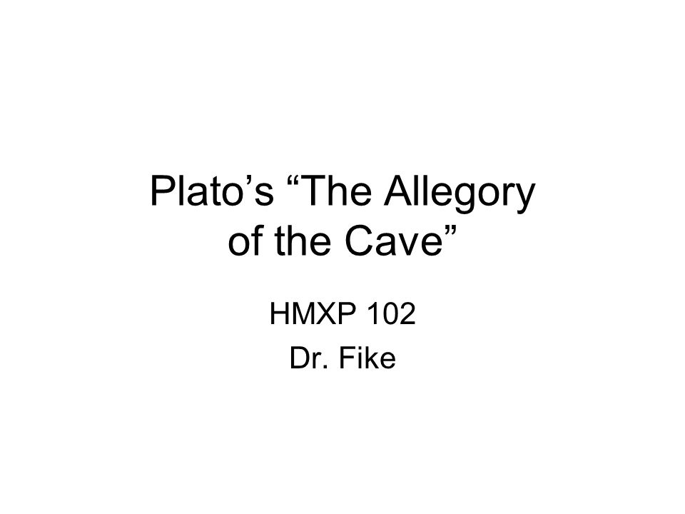 Plato's The Allegory of the Cave HMXP 102 Dr. Fike