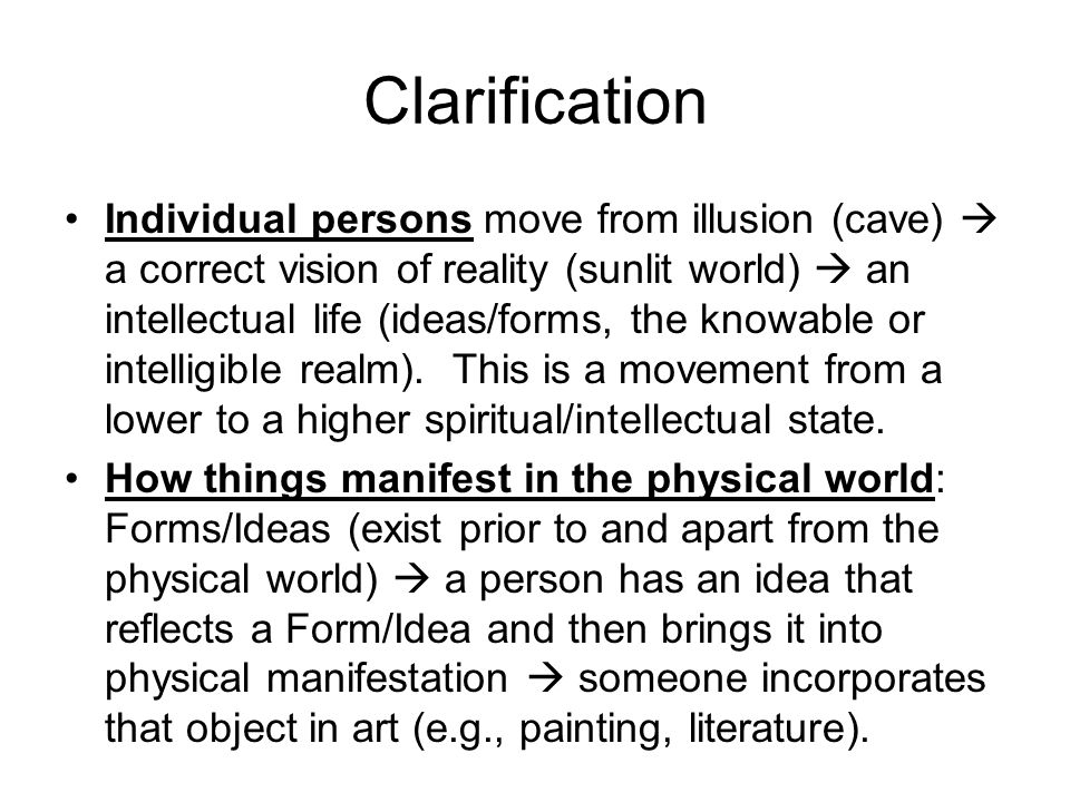 Clarification Individual persons move from illusion (cave)  a correct vision of reality (sunlit world)  an intellectual life (ideas/forms, the knowable or intelligible realm).