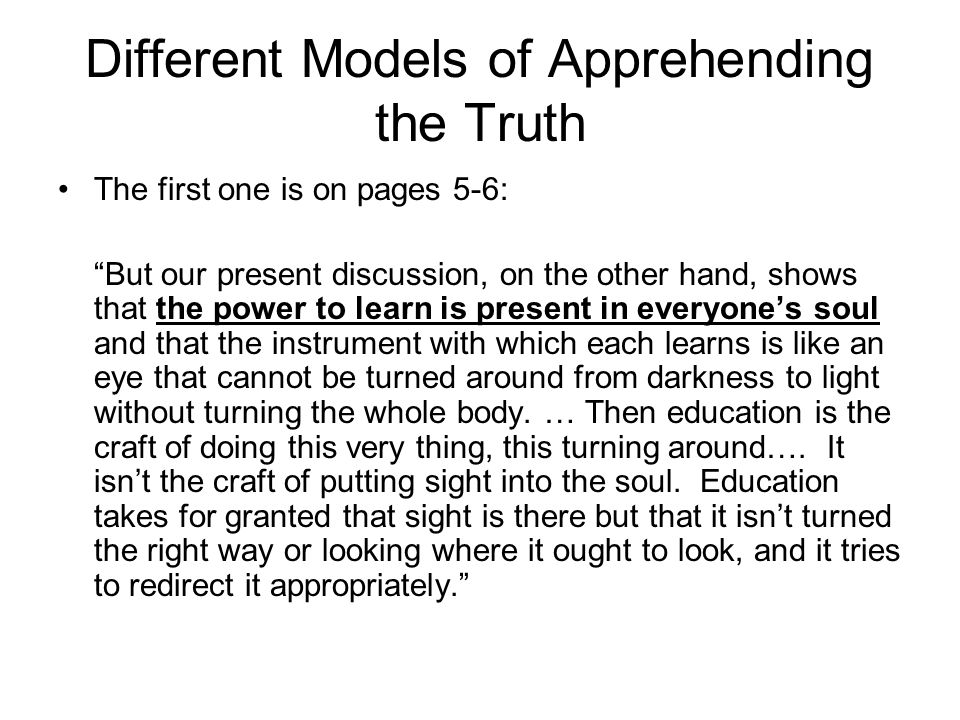 Different Models of Apprehending the Truth The first one is on pages 5-6: But our present discussion, on the other hand, shows that the power to learn is present in everyone's soul and that the instrument with which each learns is like an eye that cannot be turned around from darkness to light without turning the whole body.