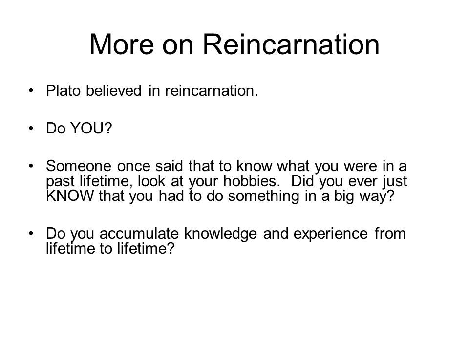 More on Reincarnation Plato believed in reincarnation.