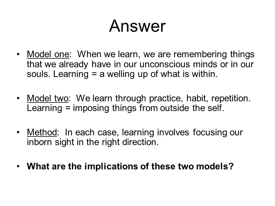 Answer Model one: When we learn, we are remembering things that we already have in our unconscious minds or in our souls.