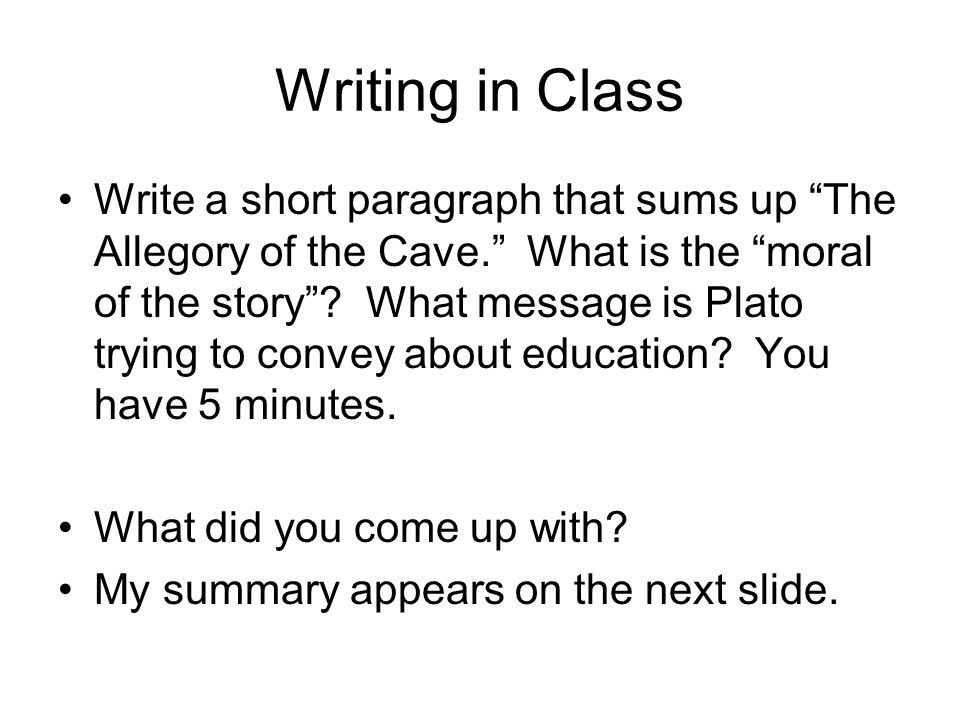 Writing in Class Write a short paragraph that sums up The Allegory of the Cave. What is the moral of the story .
