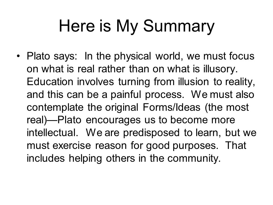 Here is My Summary Plato says: In the physical world, we must focus on what is real rather than on what is illusory.