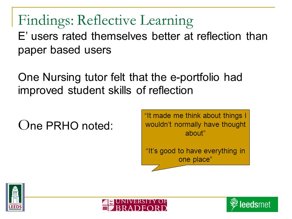 Findings: Reflective Learning E' users rated themselves better at reflection than paper based users One Nursing tutor felt that the e-portfolio had improved student skills of reflection O ne PRHO noted: It made me think about things I wouldn't normally have thought about It's good to have everything in one place
