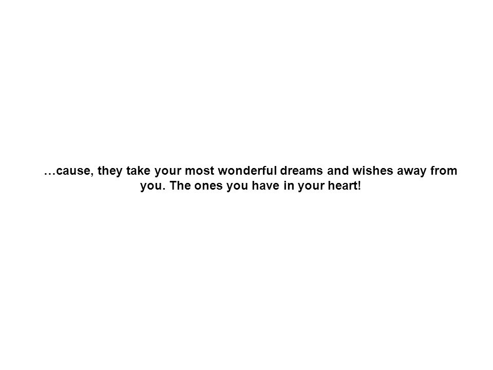 …cause, they take your most wonderful dreams and wishes away from you.