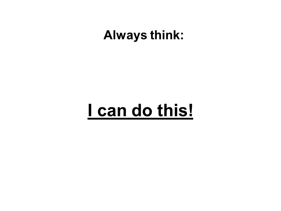 I can do this! Always think: