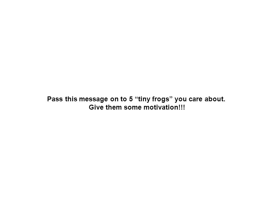 Pass this message on to 5 tiny frogs you care about. Give them some motivation!!!