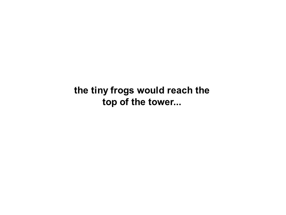 the tiny frogs would reach the top of the tower...