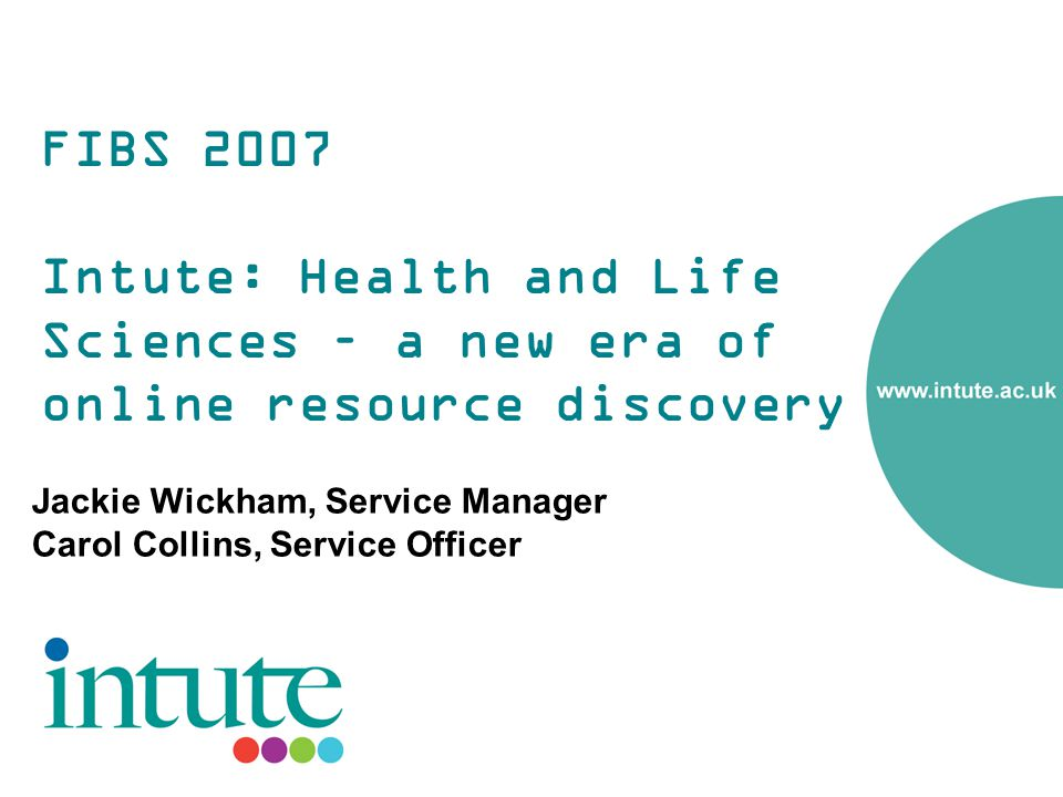 FIBS 2007 Intute: Health and Life Sciences – a new era of online resource discovery Jackie Wickham, Service Manager Carol Collins, Service Officer