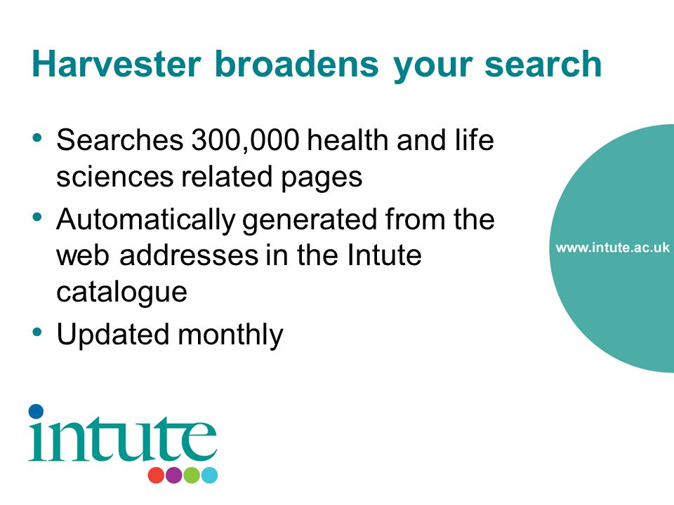 Harvester broadens your search Searches 300,000 health and life sciences related pages Automatically generated from the web addresses in the Intute catalogue Updated monthly