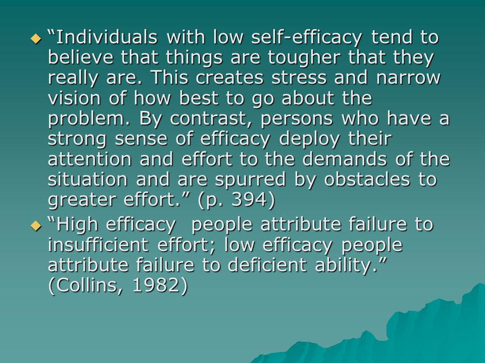  Individuals with low self-efficacy tend to believe that things are tougher that they really are.