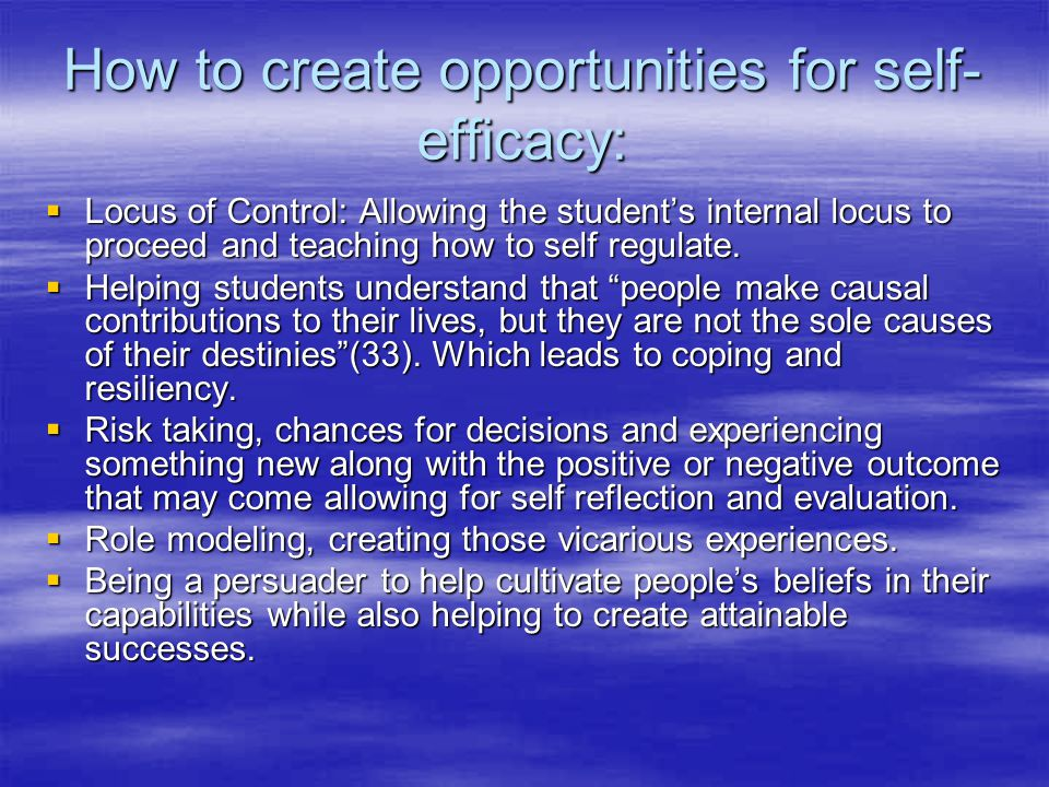How to create opportunities for self- efficacy:  Locus of Control: Allowing the student's internal locus to proceed and teaching how to self regulate.