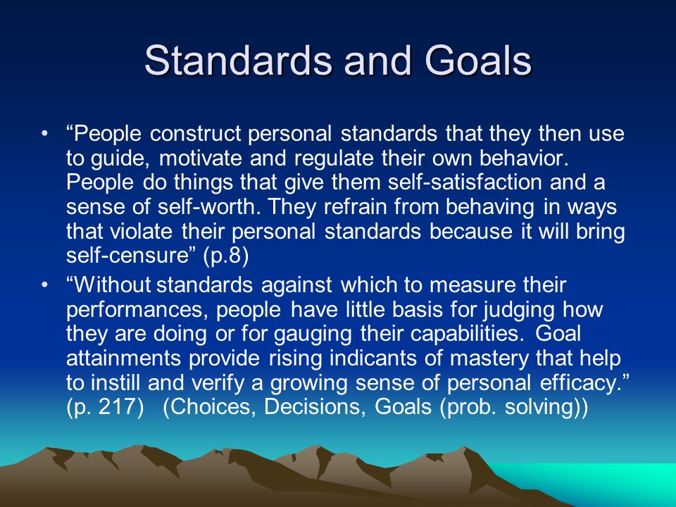 Standards and Goals People construct personal standards that they then use to guide, motivate and regulate their own behavior.