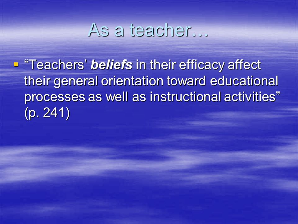 As a teacher…  Teachers' beliefs in their efficacy affect their general orientation toward educational processes as well as instructional activities (p.