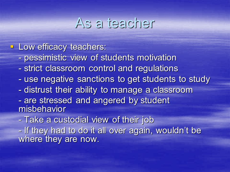 As a teacher  Low efficacy teachers: - pessimistic view of students motivation - strict classroom control and regulations - use negative sanctions to get students to study - distrust their ability to manage a classroom - are stressed and angered by student misbehavior - Take a custodial view of their job - If they had to do it all over again, wouldn't be where they are now.