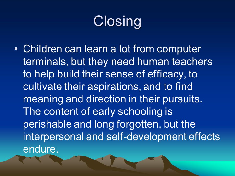 Closing Children can learn a lot from computer terminals, but they need human teachers to help build their sense of efficacy, to cultivate their aspirations, and to find meaning and direction in their pursuits.