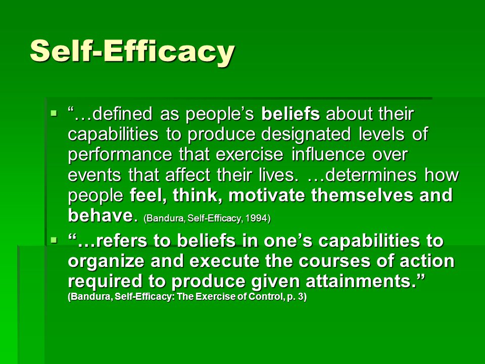 Self-Efficacy  …defined as people's beliefs about their capabilities to produce designated levels of performance that exercise influence over events that affect their lives.