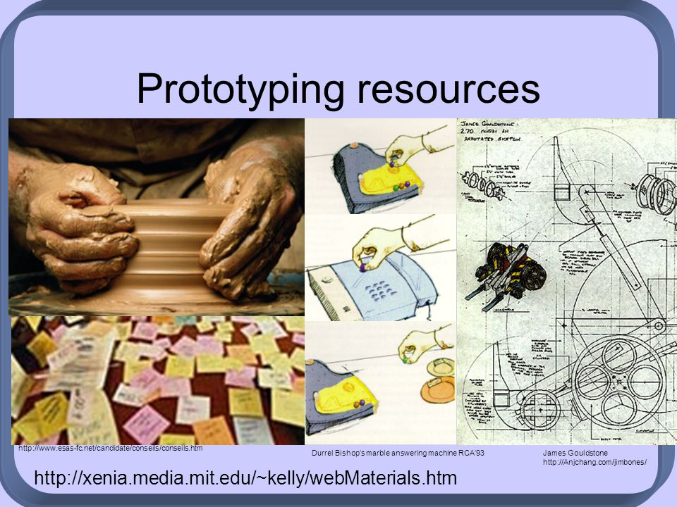 Prototyping resources James Gouldstone http://Anjchang.com/jimbones/ Durrel Bishop's marble answering machine RCA'93 http://www.esas-fc.net/candidate/conseils/conseils.htm http://xenia.media.mit.edu/~kelly/webMaterials.htm