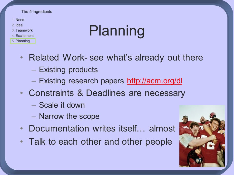 Planning Related Work- see what's already out there –Existing products –Existing research papers http://acm.org/dlhttp://acm.org/dl Constraints & Deadlines are necessary –Scale it down –Narrow the scope Documentation writes itself… almost Talk to each other and other people