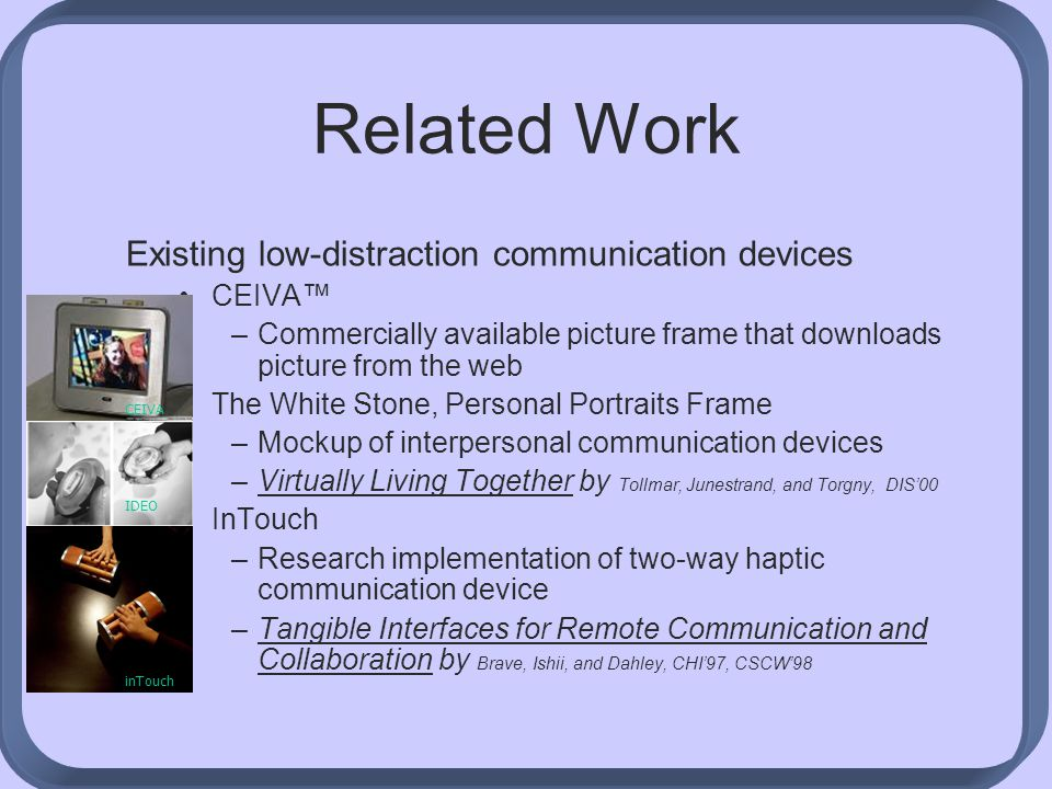 Related Work Existing low-distraction communication devices CEIVA™ –Commercially available picture frame that downloads picture from the web The White Stone, Personal Portraits Frame –Mockup of interpersonal communication devices –Virtually Living Together by Tollmar, Junestrand, and Torgny, DIS'00 InTouch –Research implementation of two-way haptic communication device –Tangible Interfaces for Remote Communication and Collaboration by Brave, Ishii, and Dahley, CHI'97, CSCW'98 inTouch IDEO CEIVA