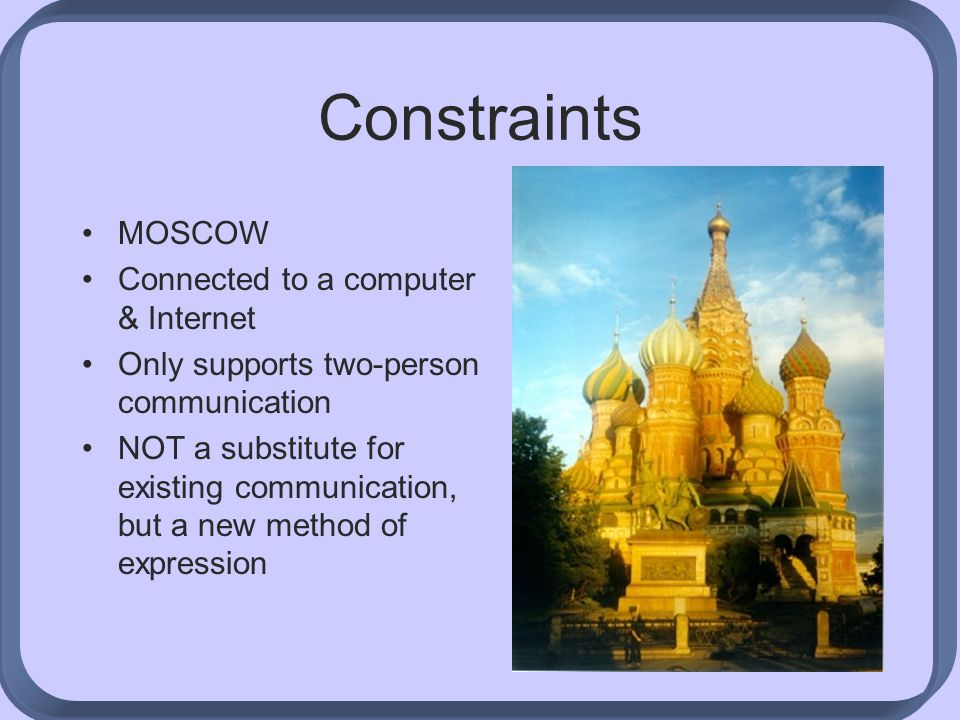 Constraints MOSCOW Connected to a computer & Internet Only supports two-person communication NOT a substitute for existing communication, but a new method of expression