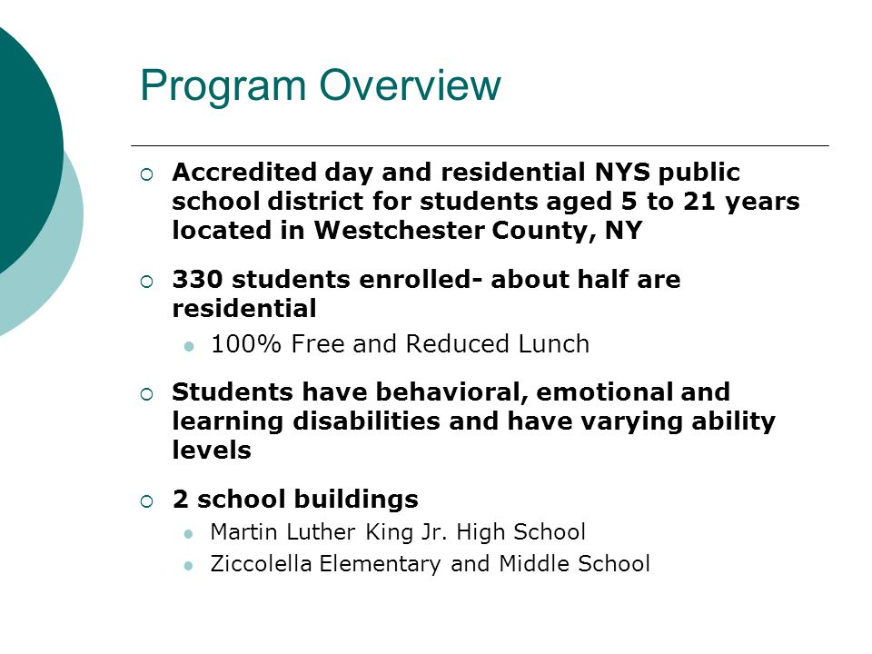 Program Overview  Accredited day and residential NYS public school district for students aged 5 to 21 years located in Westchester County, NY  330 students enrolled- about half are residential 100% Free and Reduced Lunch  Students have behavioral, emotional and learning disabilities and have varying ability levels  2 school buildings Martin Luther King Jr.