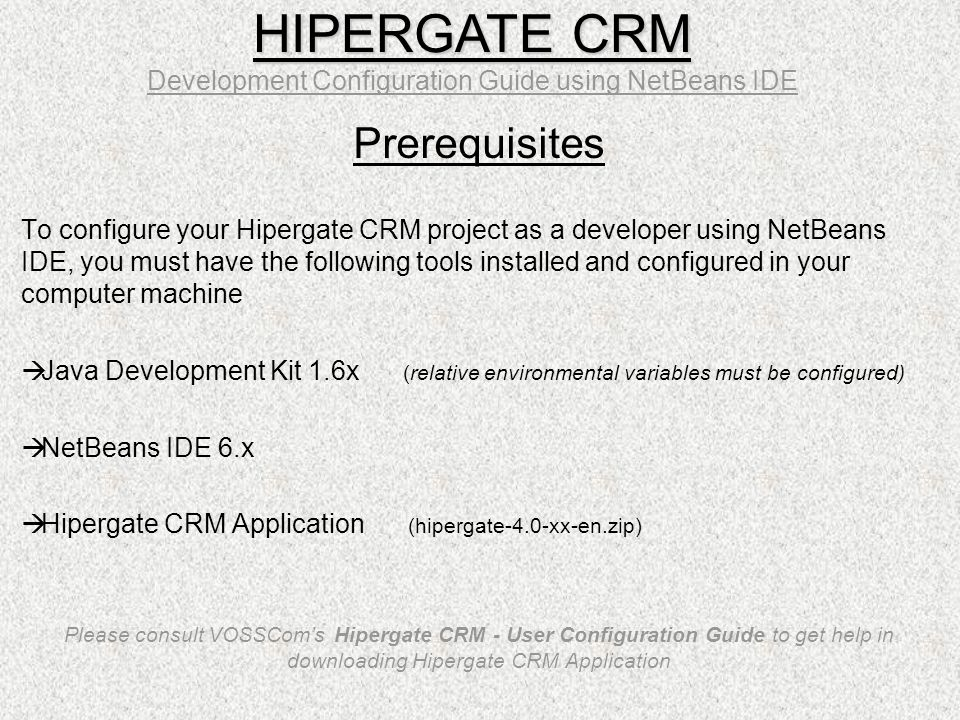 Prerequisites To configure your Hipergate CRM project as a developer using NetBeans IDE, you must have the following tools installed and configured in