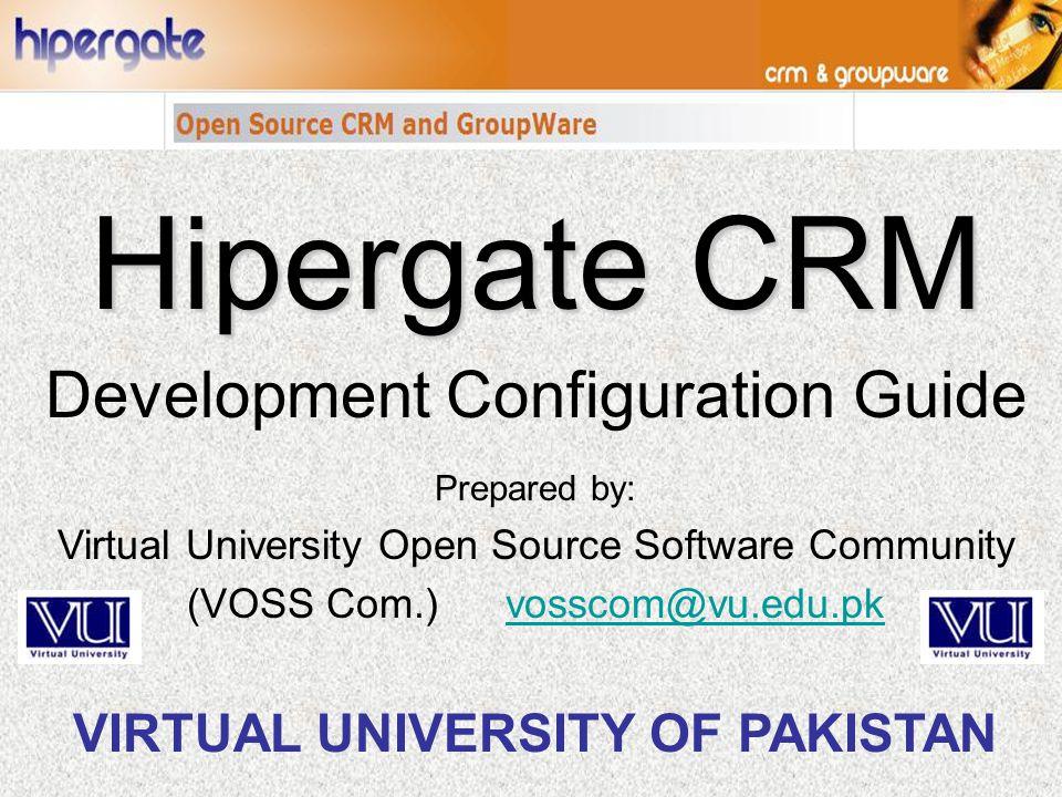 Prepared by: Virtual University Open Source Software Community (VOSS Com.) vosscom@vu.edu.pkvosscom@vu.edu.pk VIRTUAL UNIVERSITY OF PAKISTAN Hipergate CRM Development Configuration Guide