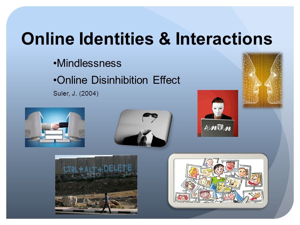 Online Identities & Interactions Mindlessness Online Disinhibition Effect Suler, J. (2004)