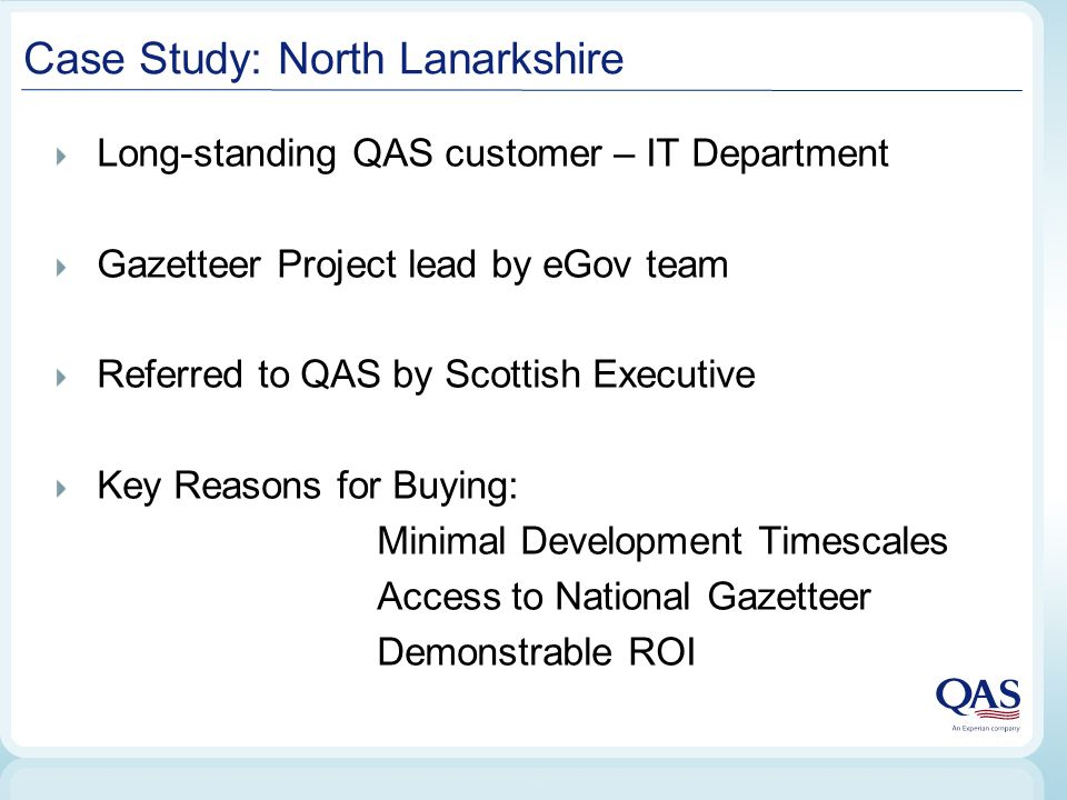 Case Study: North Lanarkshire Long-standing QAS customer – IT Department Gazetteer Project lead by eGov team Referred to QAS by Scottish Executive Key