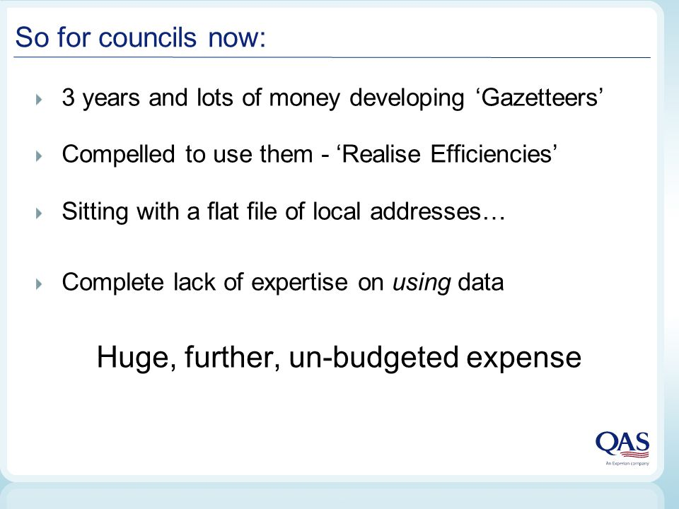 So for councils now: 3 years and lots of money developing 'Gazetteers' Compelled to use them - 'Realise Efficiencies' Sitting with a flat file of local addresses… Complete lack of expertise on using data Huge, further, un-budgeted expense