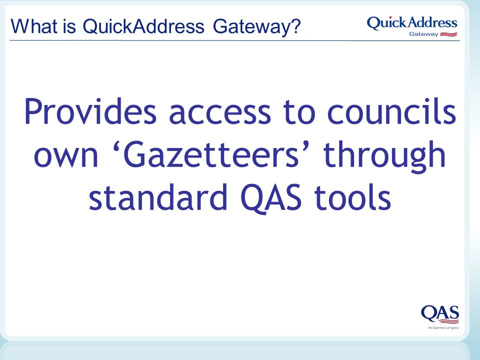 What is QuickAddress Gateway? Provides access to councils own 'Gazetteers' through standard QAS tools